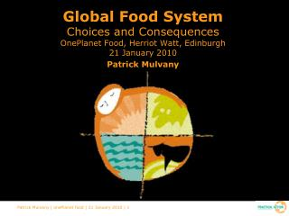 Global Food System  Choices and Consequences  OnePlanet Food, Herriot Watt, Edinburgh 21 January 2010  Patrick Mulvany