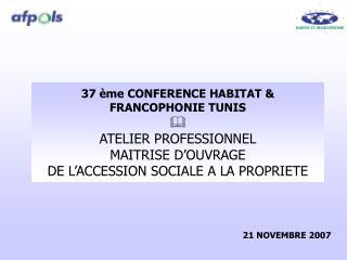37  me CONFERENCE HABITAT  FRANCOPHONIE TUNIS  ATELIER PROFESSIONNEL  MAITRISE D OUVRAGE  DE L ACCESSION SOCIALE A LA PR