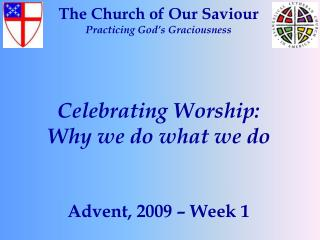 The Church of Our Saviour Practicing God s Graciousness    Celebrating Worship: Why we do what we do   Advent, 2009   We