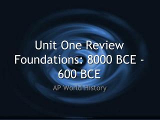 Unit One Review Foundations: 8000 BCE -  600 BCE