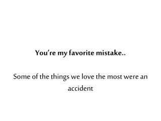 you re my favorite mistake..  some of the things we love the most were an accident