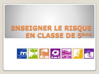 ENSEIGNER LE RISQUE EN CLASSE DE 5 me