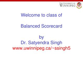 Welcome to class of   Balanced Scorecard  by Dr. Satyendra Singh uwinnipeg