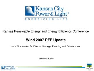 Kansas Renewable Energy and Energy Efficiency Conference   Wind 2007 RFP Update  John Grimwade - Sr. Director Strategic