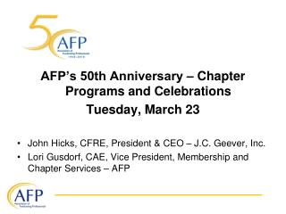 AFP s 50th Anniversary   Chapter Programs and Celebrations  Tuesday, March 23  John Hicks, CFRE, President  CEO   J.C. G