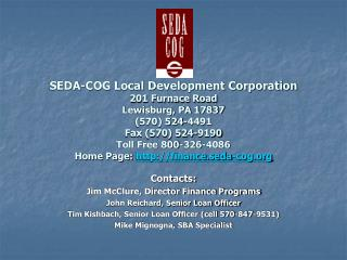 SEDA-COG Local Development Corporation 201 Furnace Road Lewisburg, PA 17837 570 524-4491 Fax 570 524-9190 Toll Free 800-