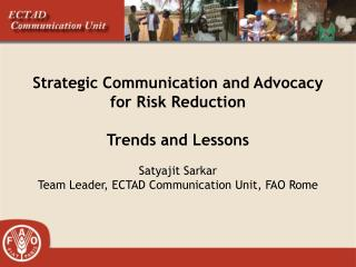 Strategic Communication and Advocacy  for Risk Reduction  Trends and Lessons  Satyajit Sarkar Team Leader, ECTAD Communi