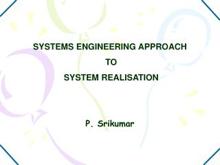 SYSTEMS ENGINEERING APPROACH  TO  SYSTEM REALISATION   P. Srikumar