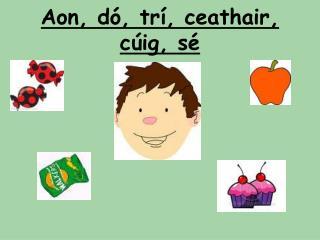 Aon, d , tr , ceathair, c ig, s