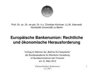 Prof. Dr. iur. Dr. rer.pol. Dr. h.c. Christian Kirchner, LL.M. Harvard Humboldt-Universit t zu Berlin   Europ ische Bank