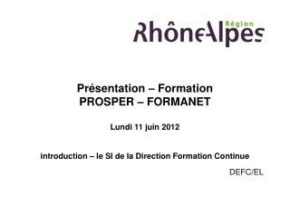 Pr sentation   Formation PROSPER   FORMANET  Lundi 11 juin 2012   introduction   le SI de la Direction Formation Continu