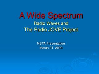 A Wide Spectrum Radio Waves and The Radio JOVE Project   NSTA Presentation March 21, 2009