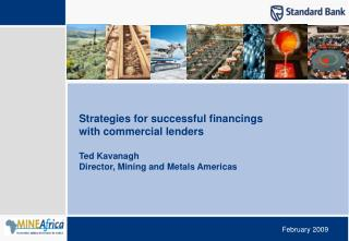 Strategies for successful financings with commercial lenders  Ted Kavanagh Director, Mining and Metals Americas