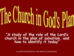 A study of the role of the Lord s church in the plan of salvation, and how to identify it today    ALL SCRIPTURE REFERE