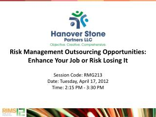 Risk Management Outsourcing Opportunities: Enhance Your Job or Risk Losing It  Session Code: RMG213 Date: Tuesday, April