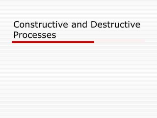Constructive and Destructive Processes