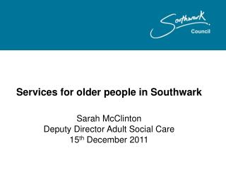 Services for older people in Southwark  Sarah McClinton Deputy Director Adult Social Care 15th December 2011