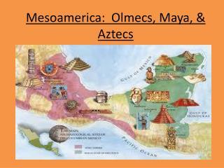 Mesoamerica:  Olmecs, Maya,  Aztecs
