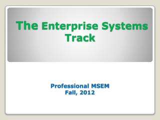 The Enterprise Systems Track     Professional MSEM  Fall, 2012