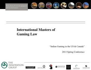 International Masters of Gaming Law    Indian Gaming in the US  Canada    2013 Spring Conference