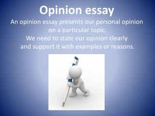 Opinion essay An opinion essay presents our personal opinion  on a particular topic. We need to state our opinion clearl