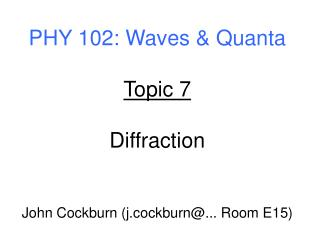 PHY 102: Waves  Quanta  Topic 7  Diffraction   John Cockburn j.cockburn... Room E15