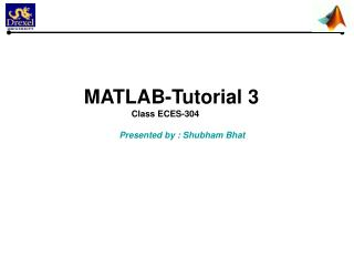 MATLAB-Tutorial 3       Class ECES-304   Presented by : Shubham Bhat