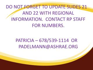 DO NOT FORGET TO UPDATE SLIDES 21 AND 22 WITH REGIONAL INFORMATION.  CONTACT RP STAFF FOR NUMBERS.  PATRICIA   678