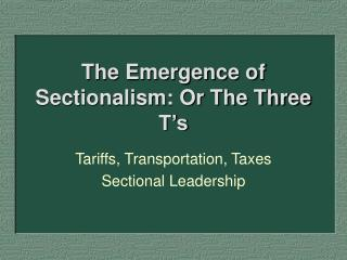 The Emergence of Sectionalism: Or The Three T s