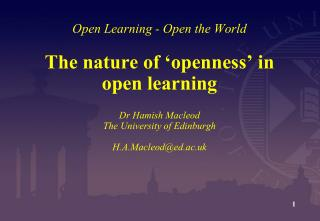 Open Learning - Open the World  The nature of  openness  in open learning  Dr Hamish Macleod The University of Edinburgh