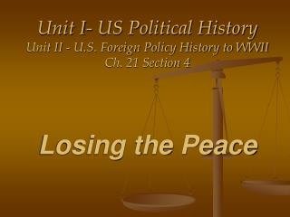 Unit I- US Political History Unit II - U.S. Foreign Policy History to WWII Ch. 21 Section 4     Losing the Peace
