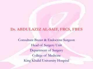 Dr. ABDULAZIZ AL-SAIF, FRCS, FBES  Consultant Breast  Endocrine Surgeon Head of Surgery Unit Department of Surgery Colle