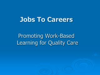 Jobs To Careers      Promoting Work-Based                            Learning for Quality Care