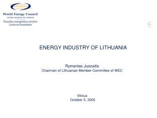 ENERGY INDUSTRY OF LITHUANIA   Rymantas Juozaitis Chairman of Lithuanian Member-Committee of WEC      Vilnius  October 5