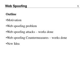 Outline Motivation Web spoofing problem Web spoofing attacks   works done Web spoofing Countermeasures   works done New