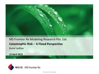 MS Frontier Re Modeling Research Pte. Ltd. Catastrophic Risk   A Flood Perspective Kunal Jadhav  12 April 2012
