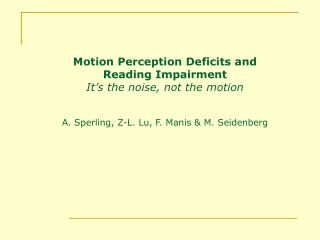 Motion Perception Deficits and  Reading Impairment It s the noise, not the motion   A. Sperling, Z-L. Lu, F. Manis  M. S