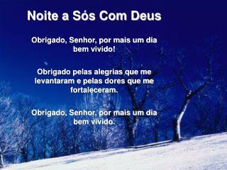 Noite a S s Com Deus  Obrigado, Senhor, por mais um dia bem vivido  Obrigado pelas alegrias que me levantaram e pelas do