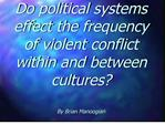 do political systems effect the frequency of violent conflict  within and between cultures  by brian manoogian