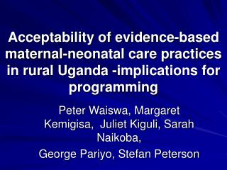 acceptability of evidence-based maternal-neonatal care practices in rural uganda -implications for programming