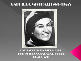 GABRIELA MISTRAL1889-1957              PARA :DORALBA VILLA RIOS  POR :MARIANA SALAZAR DUQUE   GRADO :7B