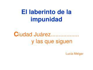 El laberinto de la impunidad  Ciudad Ju rez..................   y las que siguen         Lucia Melgar