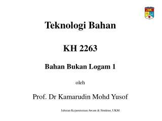Teknologi Bahan  KH 2263  Bahan Bukan Logam 1  oleh  Prof. Dr Kamarudin Mohd Yusof