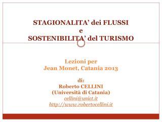STAGIONALITA  dei FLUSSI e SOSTENIBILITA  del TURISMO   Lezioni per Jean Monet, Catania 2013  di:  Roberto CELLINI Unive