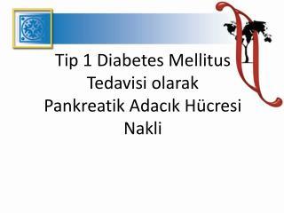 Tip 1 Diabetes Mellitus Tedavisi olarak Pankreatik Adacik H cresi Nakli