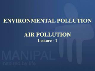 ENVIRONMENTAL POLLUTION  AIR POLLUTION Lecture - 1
