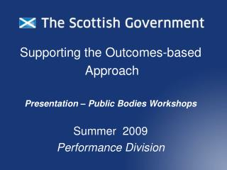 Supporting the Outcomes-based  Approach   Presentation   Public Bodies Workshops  Summer  2009 Performance Division