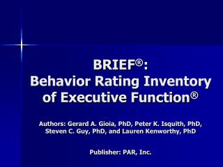BRIEF :  Behavior Rating Inventory of Executive Function   Authors: Gerard A. Gioia, PhD, Peter K. Isquith, PhD, Steven