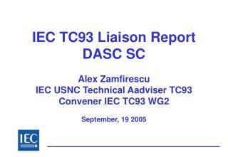 IEC TC93 Liaison Report  DASC SC  Alex Zamfirescu  IEC USNC Technical Aadviser TC93 Convener IEC TC93 WG2  September, 19
