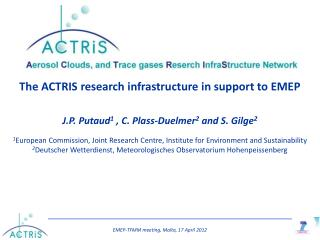 The ACTRIS research infrastructure in support to EMEP   J.P. Putaud1 , C. Plass-Duelmer2 and S. Gilge2  1European Commis
